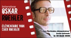 INTERVIEW D'OSKAR ROEHLER