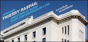 INTERVIEW DE THIERRY RASPAIL, DIRECTEUR DU MUSEE D'ART CONTEMPORAIN DE LYON
